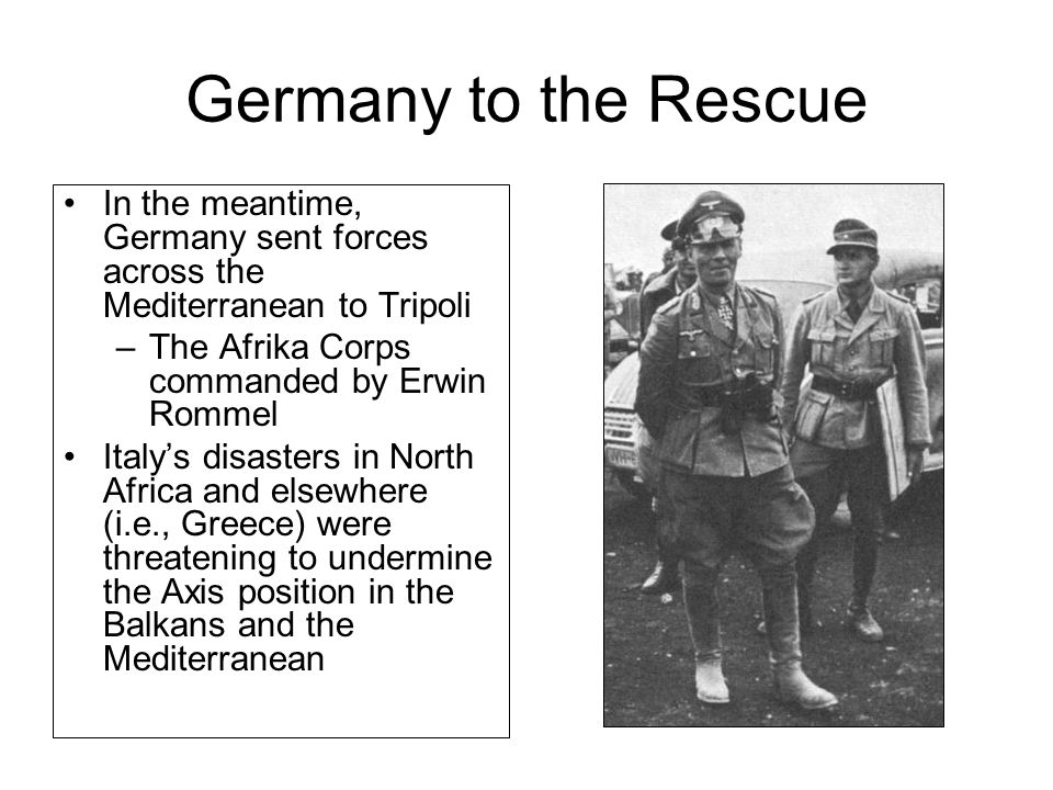 Germany to the Rescue In the meantime, Germany sent forces across the Mediterranean to Tripoli –The Afrika Corps commanded by Erwin Rommel Italy's disasters in North Africa and elsewhere (i.e., Greece) were threatening to undermine the Axis position in the Balkans and the Mediterranean