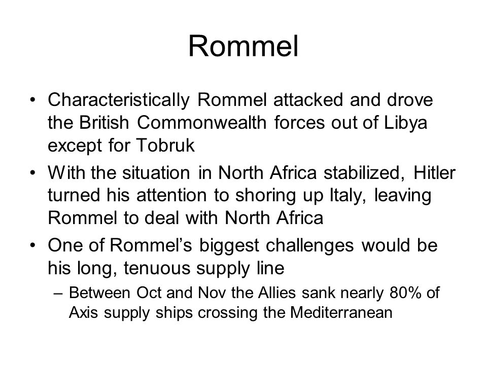 Rommel Characteristically Rommel attacked and drove the British Commonwealth forces out of Libya except for Tobruk With the situation in North Africa stabilized, Hitler turned his attention to shoring up Italy, leaving Rommel to deal with North Africa One of Rommel's biggest challenges would be his long, tenuous supply line –Between Oct and Nov the Allies sank nearly 80% of Axis supply ships crossing the Mediterranean