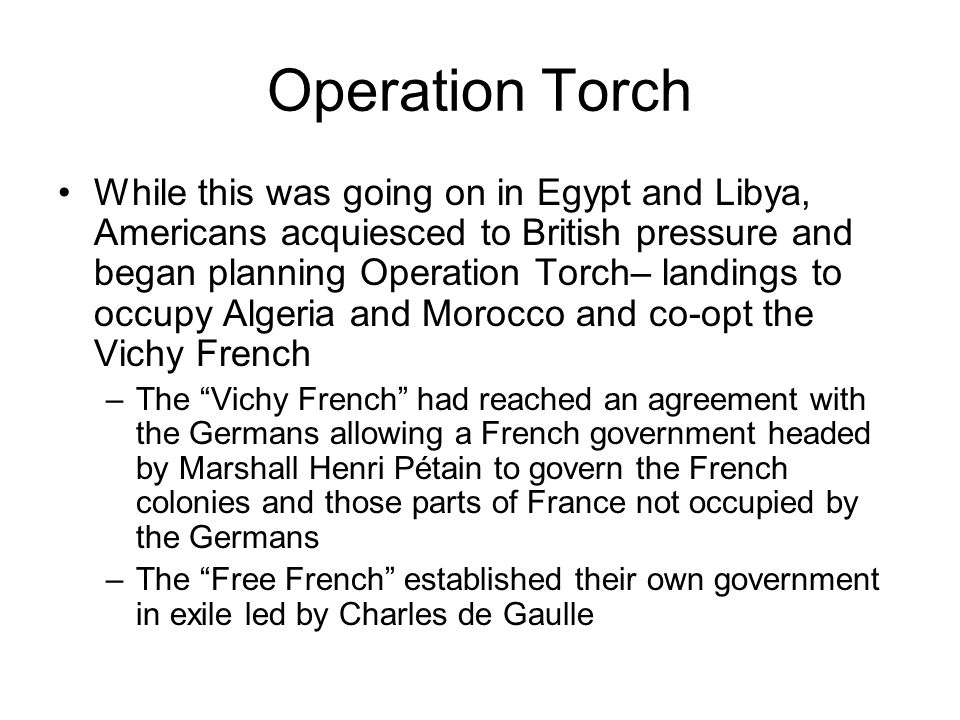 Operation Torch While this was going on in Egypt and Libya, Americans acquiesced to British pressure and began planning Operation Torch– landings to occupy Algeria and Morocco and co-opt the Vichy French –The Vichy French had reached an agreement with the Germans allowing a French government headed by Marshall Henri Pétain to govern the French colonies and those parts of France not occupied by the Germans –The Free French established their own government in exile led by Charles de Gaulle