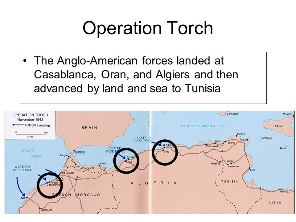 Operation Torch The Anglo-American forces landed at Casablanca, Oran, and Algiers and then advanced by land and sea to Tunisia