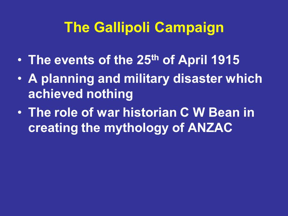 The Gallipoli Campaign The events of the 25 th of April 1915 A planning and military disaster which achieved nothing The role of war historian C W Bean in creating the mythology of ANZAC