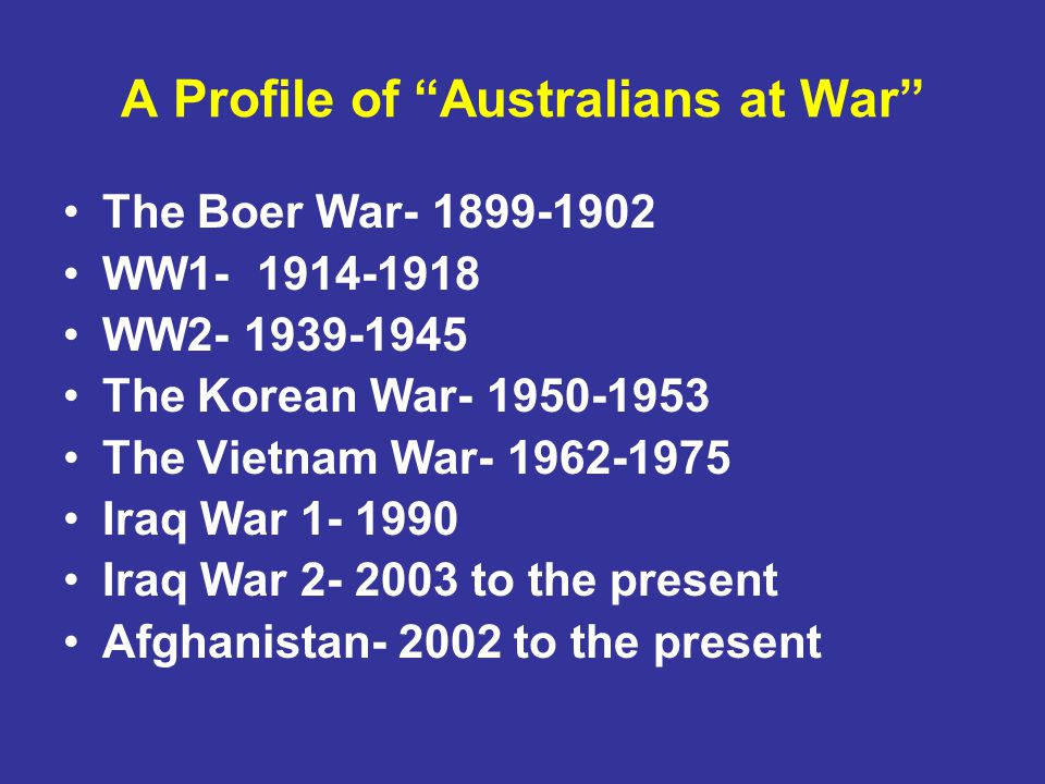A Profile of Australians at War The Boer War- 1899-1902 WW1- 1914-1918 WW2- 1939-1945 The Korean War- 1950-1953 The Vietnam War- 1962-1975 Iraq War 1- 1990 Iraq War 2- 2003 to the present Afghanistan- 2002 to the present
