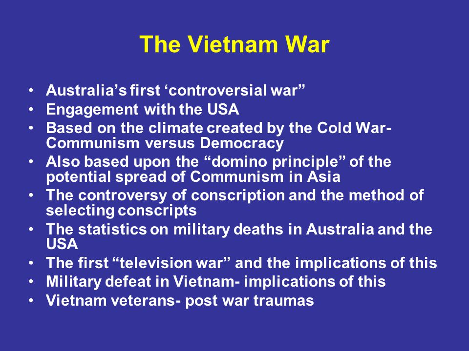 The Vietnam War Australia's first 'controversial war Engagement with the USA Based on the climate created by the Cold War- Communism versus Democracy Also based upon the domino principle of the potential spread of Communism in Asia The controversy of conscription and the method of selecting conscripts The statistics on military deaths in Australia and the USA The first television war and the implications of this Military defeat in Vietnam- implications of this Vietnam veterans- post war traumas