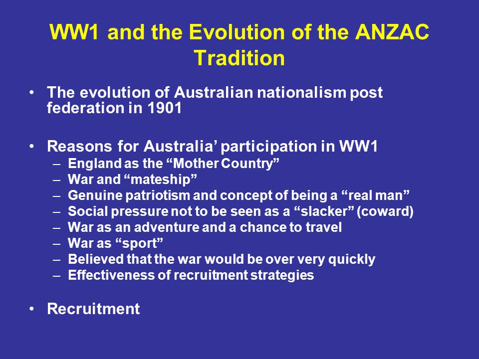 WW1 and the Evolution of the ANZAC Tradition The evolution of Australian nationalism post federation in 1901 Reasons for Australia' participation in WW1 –England as the Mother Country –War and mateship –Genuine patriotism and concept of being a real man –Social pressure not to be seen as a slacker (coward) –War as an adventure and a chance to travel –War as sport –Believed that the war would be over very quickly –Effectiveness of recruitment strategies Recruitment