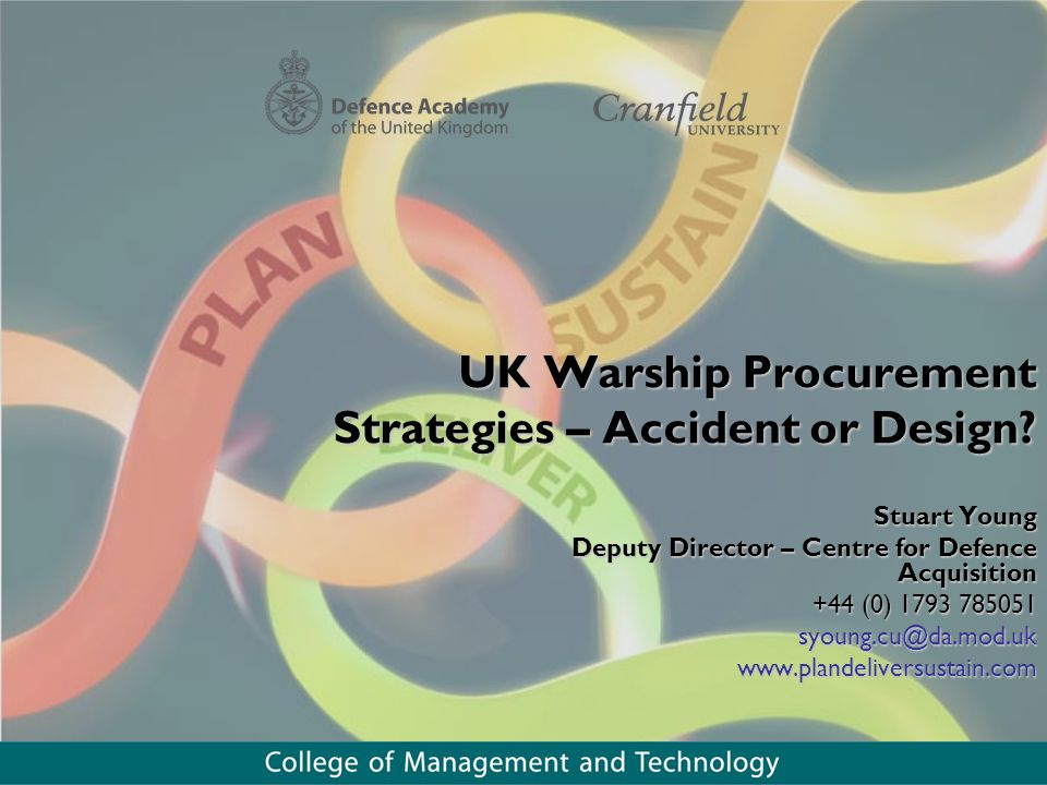 UK Warship Procurement Strategies – Accident or Design? Stuart Young Deputy Director – Centre for Defence Acquisition +44 (0) 1793 785051 syoung.cu@da