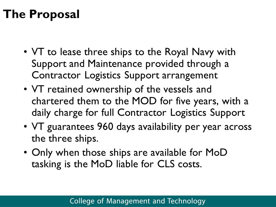 The Proposal VT to lease three ships to the Royal Navy with Support and Maintenance provided through a Contractor Logistics Support arrangement VT retained ownership of the vessels and chartered them to the MOD for five years, with a daily charge for full Contractor Logistics Support VT guarantees 960 days availability per year across the three ships.