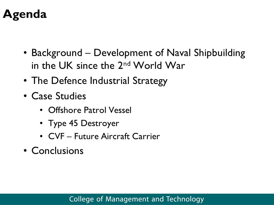 Agenda Background – Development of Naval Shipbuilding in the UK since the 2 nd World War The Defence Industrial Strategy Case Studies Offshore Patrol