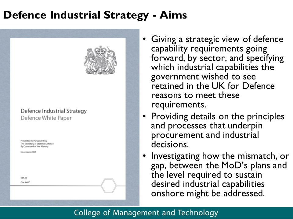 Defence Industrial Strategy - Aims Giving a strategic view of defence capability requirements going forward, by sector, and specifying which industria