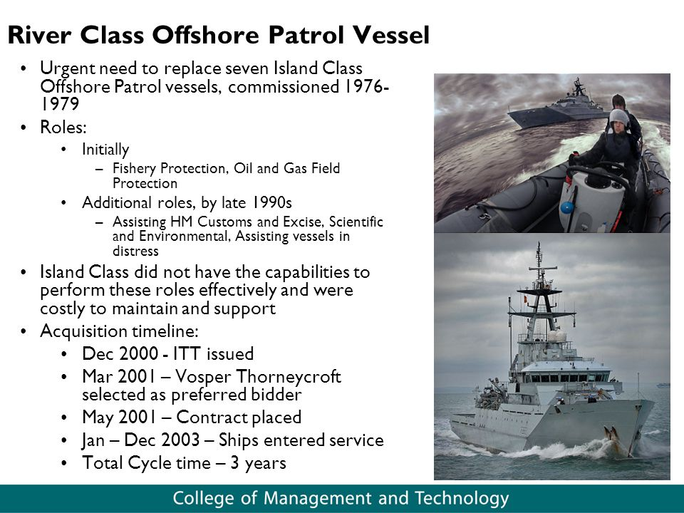 River Class Offshore Patrol Vessel Urgent need to replace seven Island Class Offshore Patrol vessels, commissioned 1976- 1979 Roles: Initially –Fishery Protection, Oil and Gas Field Protection Additional roles, by late 1990s –Assisting HM Customs and Excise, Scientific and Environmental, Assisting vessels in distress Island Class did not have the capabilities to perform these roles effectively and were costly to maintain and support Acquisition timeline: Dec 2000 - ITT issued Mar 2001 – Vosper Thorneycroft selected as preferred bidder May 2001 – Contract placed Jan – Dec 2003 – Ships entered service Total Cycle time – 3 years