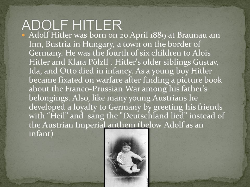 Adolf Hitler was born on 20 April 1889 at Braunau am Inn, Bustria in Hungary, a town on the border of Germany.