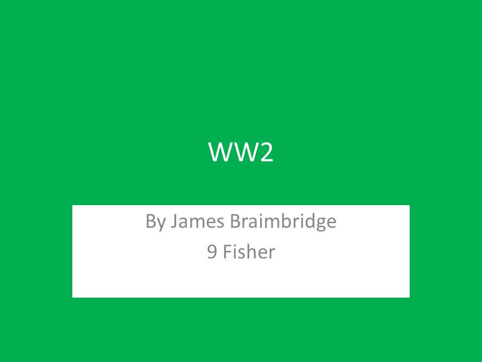 WW2 By James Braimbridge 9 Fisher