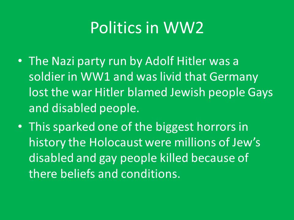 Politics in WW2 The Nazi party run by Adolf Hitler was a soldier in WW1 and was livid that Germany lost the war Hitler blamed Jewish people Gays and d