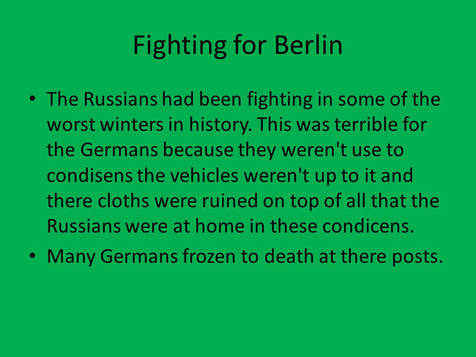 Fighting for Berlin The Russians had been fighting in some of the worst winters in history. This was terrible for the Germans because they weren't use