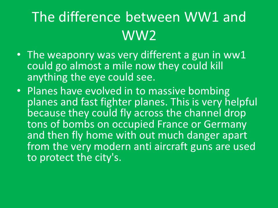 The difference between WW1 and WW2 The weaponry was very different a gun in ww1 could go almost a mile now they could kill anything the eye could see.