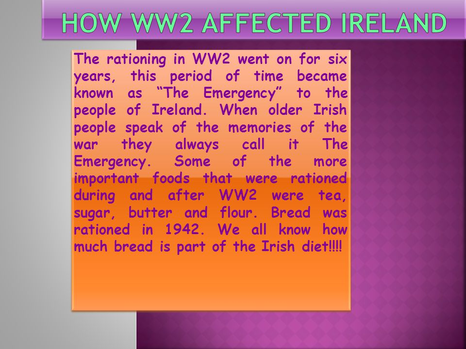 The rationing in WW2 went on for six years, this period of time became known as The Emergency to the people of Ireland.