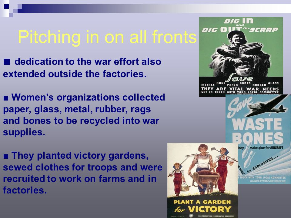 Pitching in on all fronts ■ dedication to the war effort also extended outside the factories. ■ Women's organizations collected paper, glass, metal, r