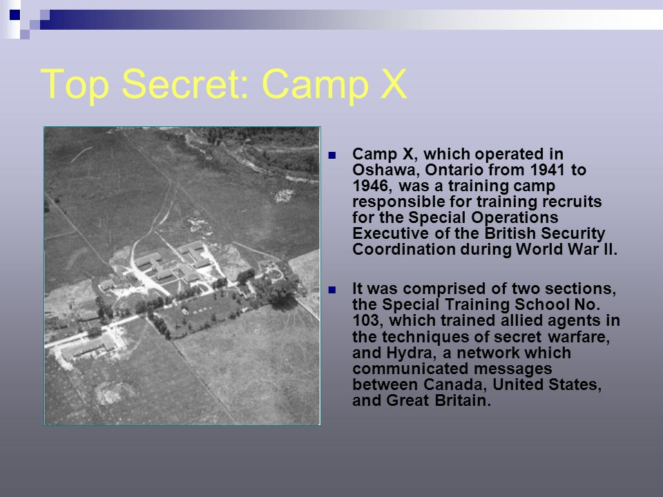 Top Secret: Camp X Camp X, which operated in Oshawa, Ontario from 1941 to 1946, was a training camp responsible for training recruits for the Special