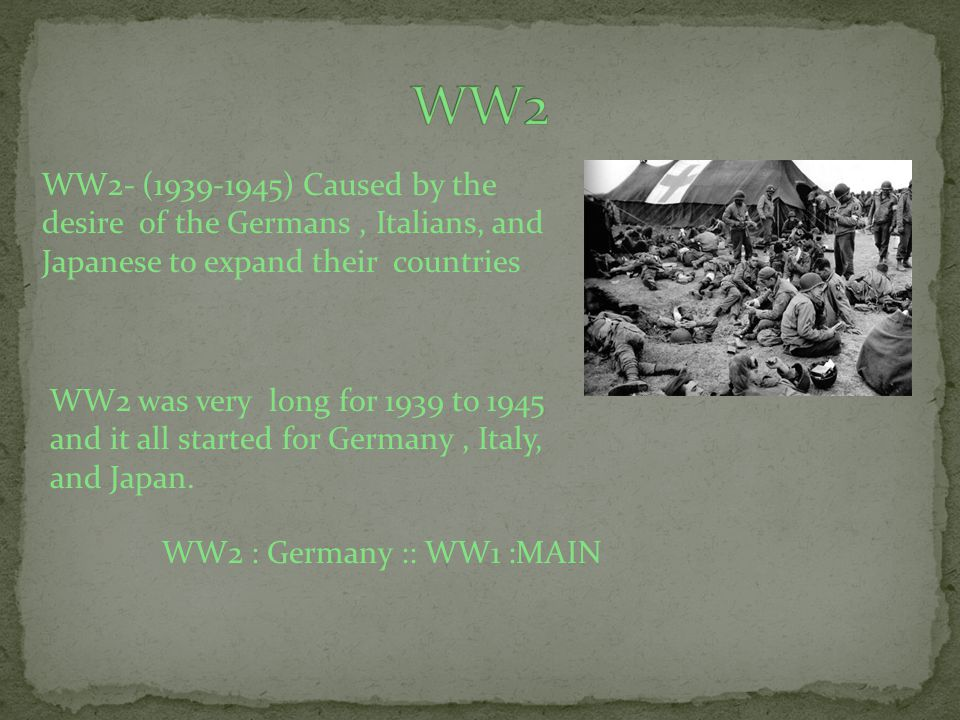 WW2- (1939-1945) Caused by the desire of the Germans, Italians, and Japanese to expand their countries WW2 was very long for 1939 to 1945 and it all started for Germany, Italy, and Japan.