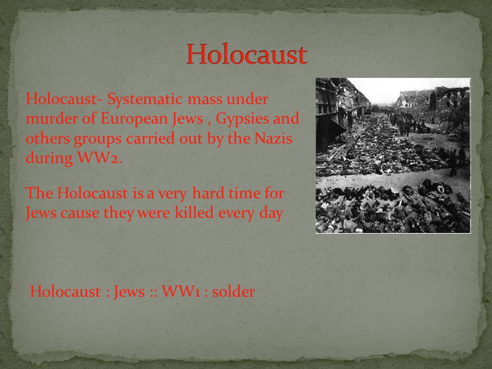 Holocaust- Systematic mass under murder of European Jews, Gypsies and others groups carried out by the Nazis during WW2.