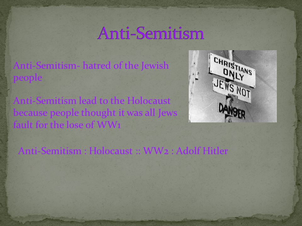 Anti-Semitism- hatred of the Jewish people Anti-Semitism lead to the Holocaust because people thought it was all Jews fault for the lose of WW1 Anti-Semitism : Holocaust :: WW2 : Adolf Hitler