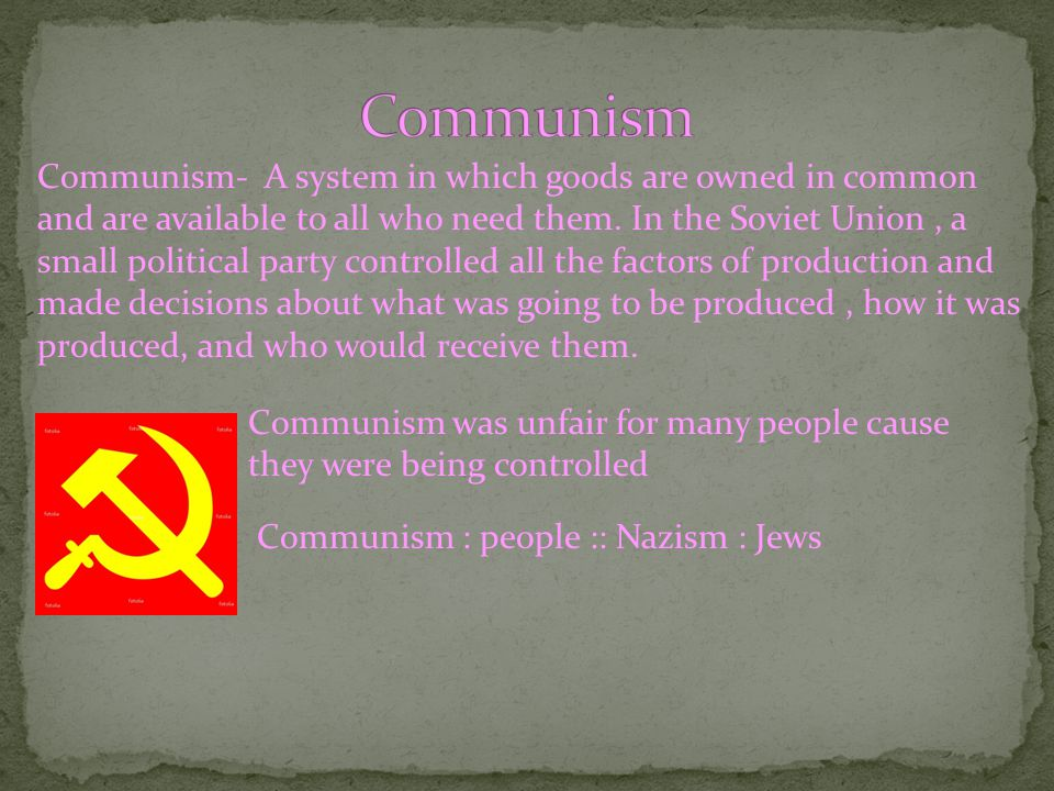 Communism- A system in which goods are owned in common and are available to all who need them.