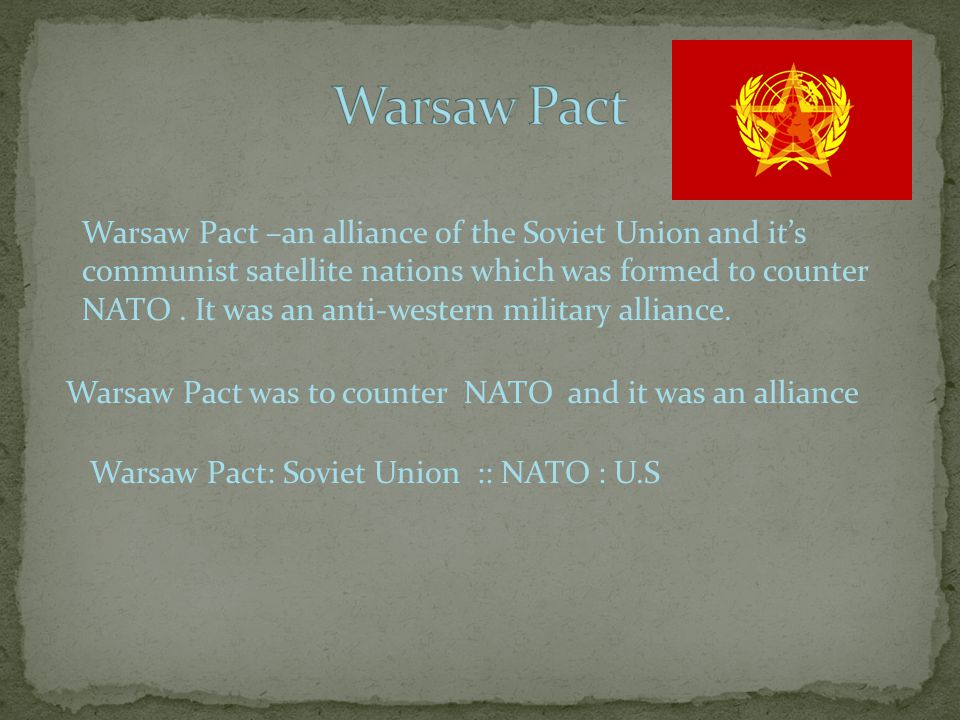 Warsaw Pact –an alliance of the Soviet Union and it's communist satellite nations which was formed to counter NATO.