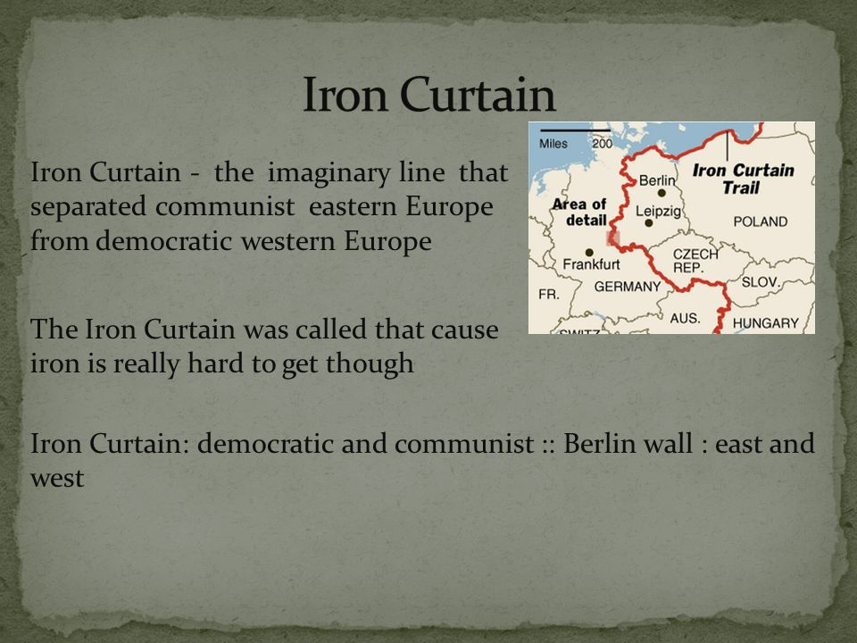 Iron Curtain - the imaginary line that separated communist eastern Europe from democratic western Europe The Iron Curtain was called that cause iron is really hard to get though Iron Curtain: democratic and communist :: Berlin wall : east and west
