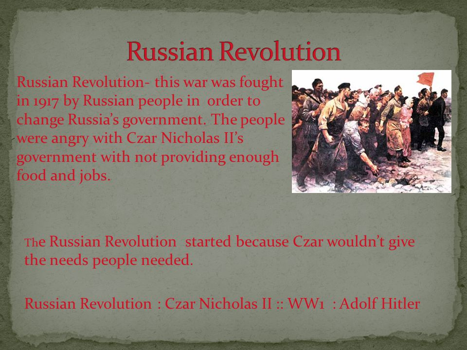 Russian Revolution- this war was fought in 1917 by Russian people in order to change Russia's government.