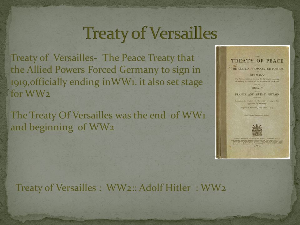 Treaty of Versailles- The Peace Treaty that the Allied Powers Forced Germany to sign in 1919,officially ending inWW1.