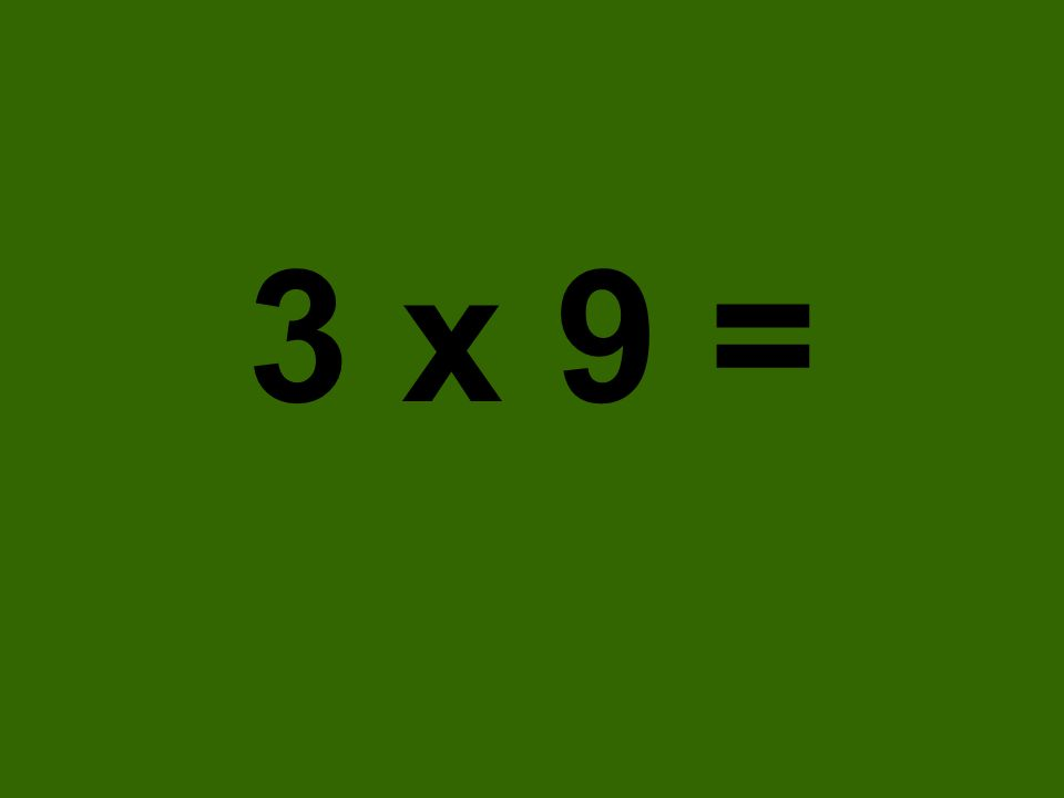 3 x 9 =