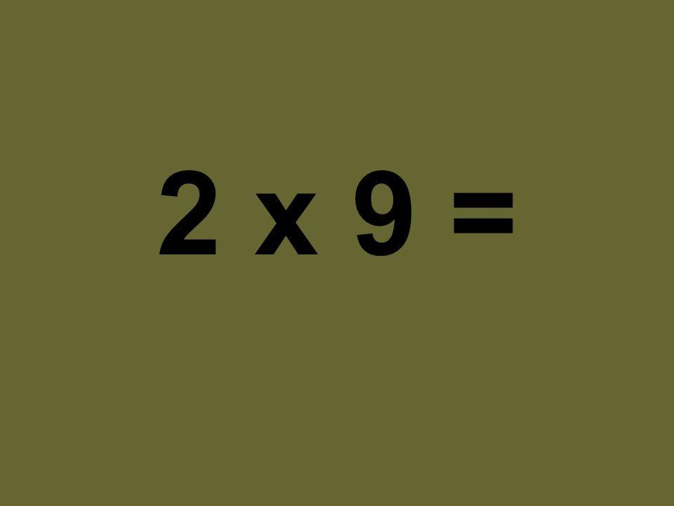2 x 9 =