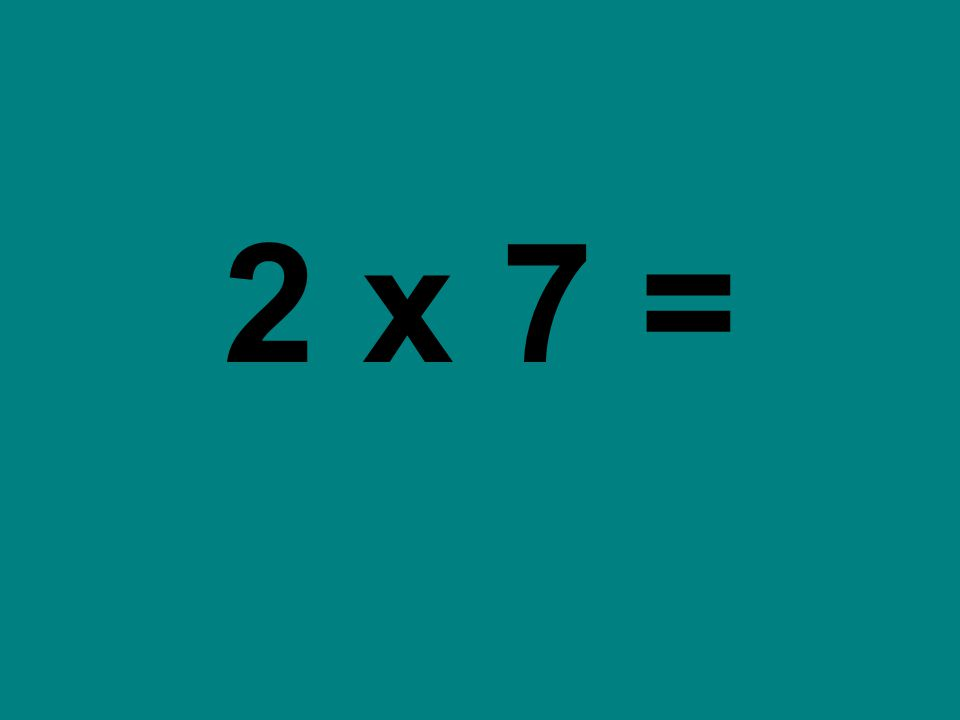 2 x 7 =