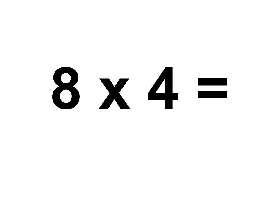 8 x 4 =