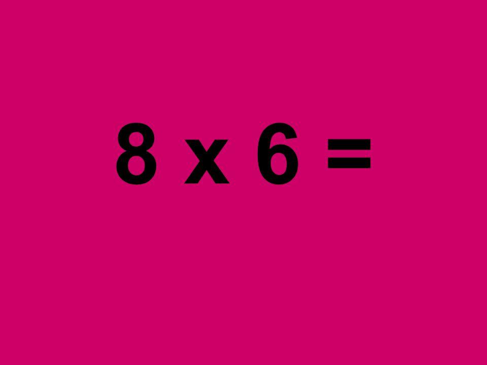 8 x 6 =