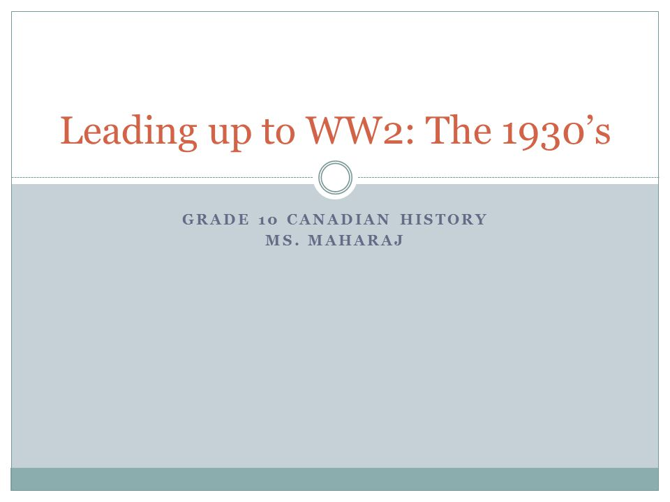 GRADE 10 CANADIAN HISTORY MS. MAHARAJ Leading up to WW2: The 1930's