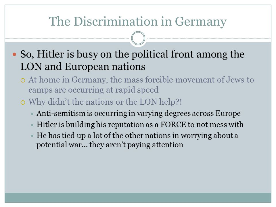 The Discrimination in Germany So, Hitler is busy on the political front among the LON and European nations  At home in Germany, the mass forcible movement of Jews to camps are occurring at rapid speed  Why didn't the nations or the LON help .