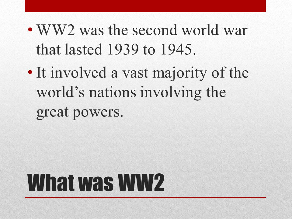 What was WW2 WW2 was the second world war that lasted 1939 to 1945.