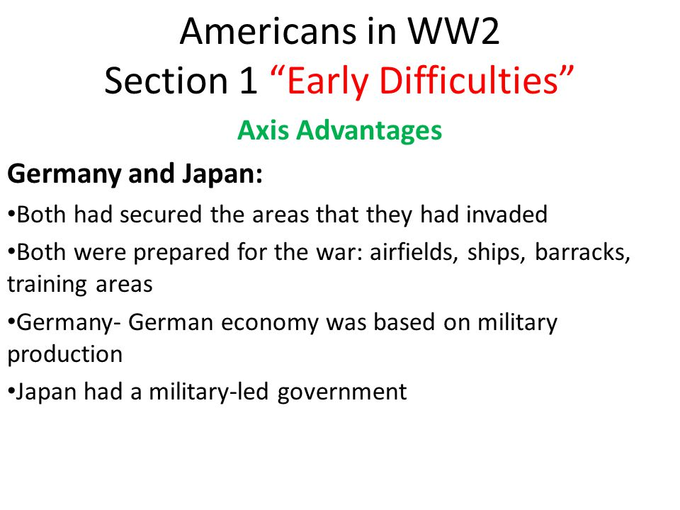 Americans in WW2 Section 1 Early Difficulties Axis Advantages Germany and Japan: Both had secured the areas that they had invaded Both were prepared for the war: airfields, ships, barracks, training areas Germany- German economy was based on military production Japan had a military-led government