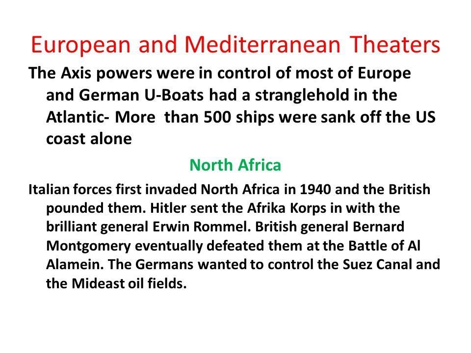 European and Mediterranean Theaters The Axis powers were in control of most of Europe and German U-Boats had a stranglehold in the Atlantic- More than 500 ships were sank off the US coast alone North Africa Italian forces first invaded North Africa in 1940 and the British pounded them.