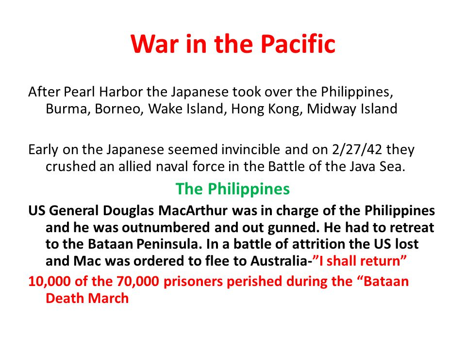 War in the Pacific After Pearl Harbor the Japanese took over the Philippines, Burma, Borneo, Wake Island, Hong Kong, Midway Island Early on the Japanese seemed invincible and on 2/27/42 they crushed an allied naval force in the Battle of the Java Sea.
