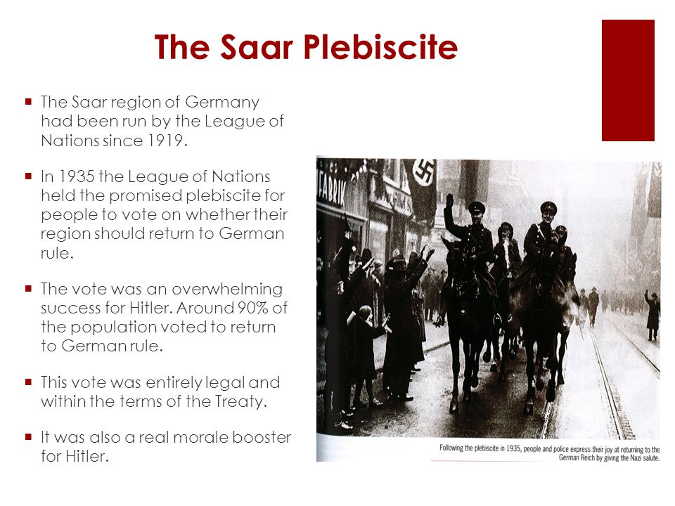 The Saar Plebiscite  The Saar region of Germany had been run by the League of Nations since 1919.  In 1935 the League of Nations held the promised p
