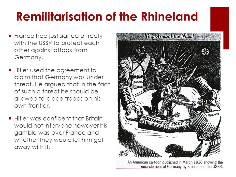 Remilitarisation of the Rhineland  France had just signed a treaty with the USSR to protect each other against attack from Germany.  Hitler used the
