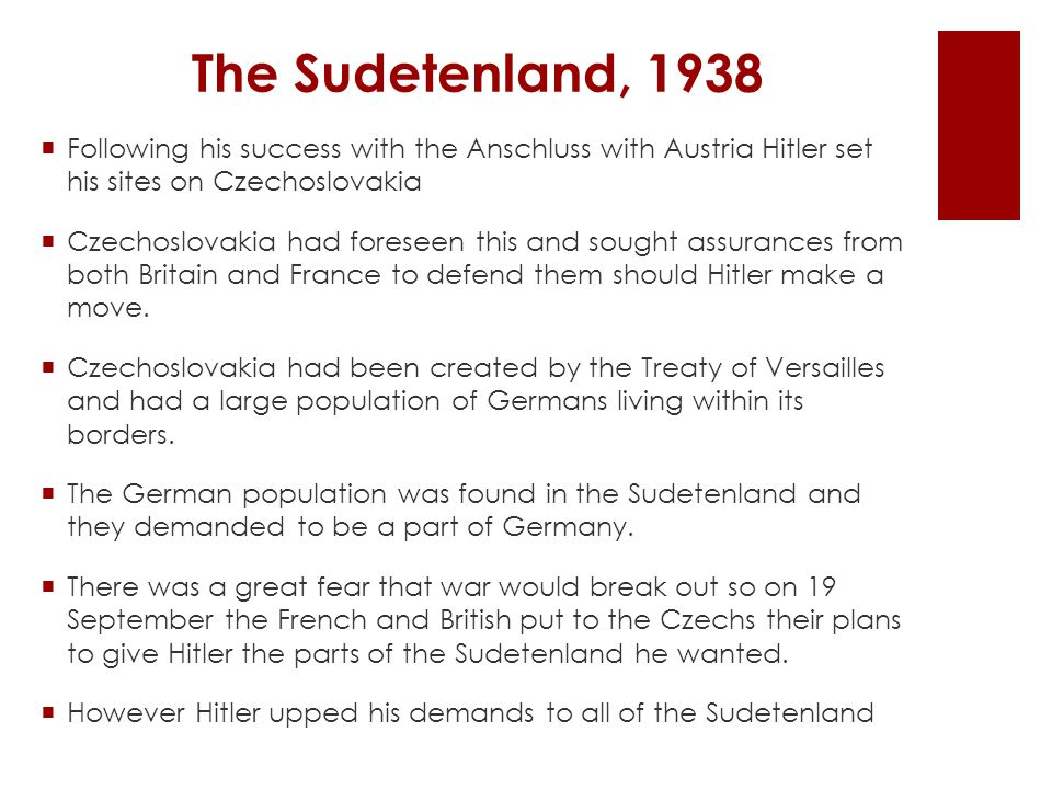 The Sudetenland, 1938  Following his success with the Anschluss with Austria Hitler set his sites on Czechoslovakia  Czechoslovakia had foreseen this and sought assurances from both Britain and France to defend them should Hitler make a move.