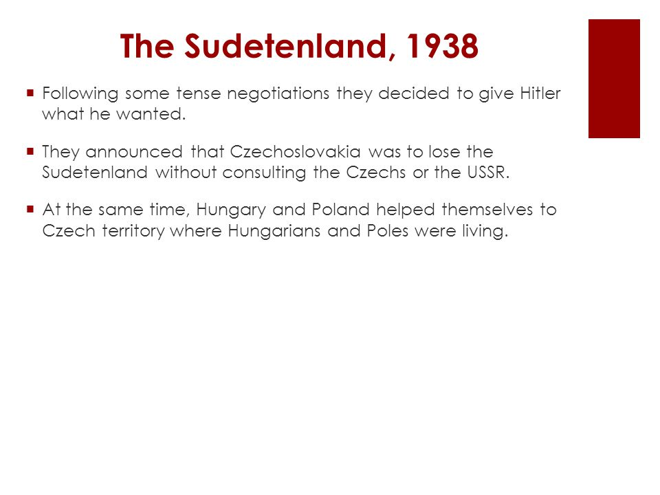 The Sudetenland, 1938  Following some tense negotiations they decided to give Hitler what he wanted.  They announced that Czechoslovakia was to lose