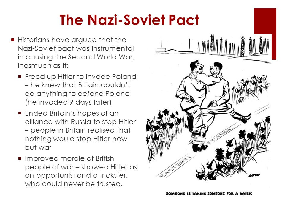 The Nazi-Soviet Pact  Historians have argued that the Nazi-Soviet pact was instrumental in causing the Second World War, inasmuch as it:  Freed up Hitler to invade Poland – he knew that Britain couldn't do anything to defend Poland (he invaded 9 days later)  Ended Britain's hopes of an alliance with Russia to stop Hitler – people in Britain realised that nothing would stop Hitler now but war  Improved morale of British people of war – showed Hitler as an opportunist and a trickster, who could never be trusted.