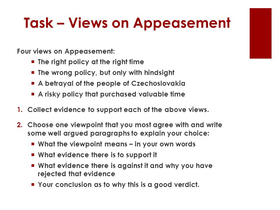 Task – Views on Appeasement Four views on Appeasement:  The right policy at the right time  The wrong policy, but only with hindsight  A betrayal of the people of Czechoslovakia  A risky policy that purchased valuable time 1.Collect evidence to support each of the above views.