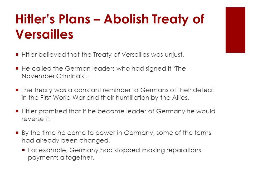  Hitler believed that the Treaty of Versailles was unjust.  He called the German leaders who had signed it 'The November Criminals'.  The Treaty wa