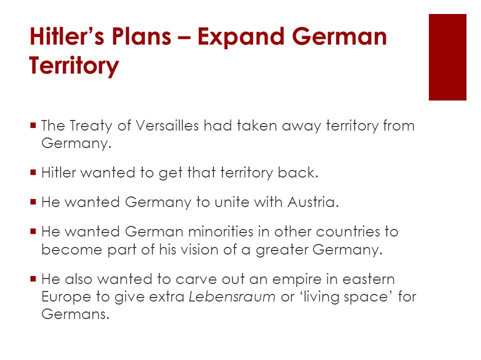  The Treaty of Versailles had taken away territory from Germany.  Hitler wanted to get that territory back.  He wanted Germany to unite with Austri