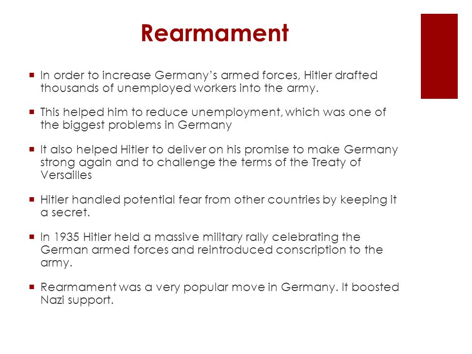  In order to increase Germany's armed forces, Hitler drafted thousands of unemployed workers into the army.  This helped him to reduce unemployment,