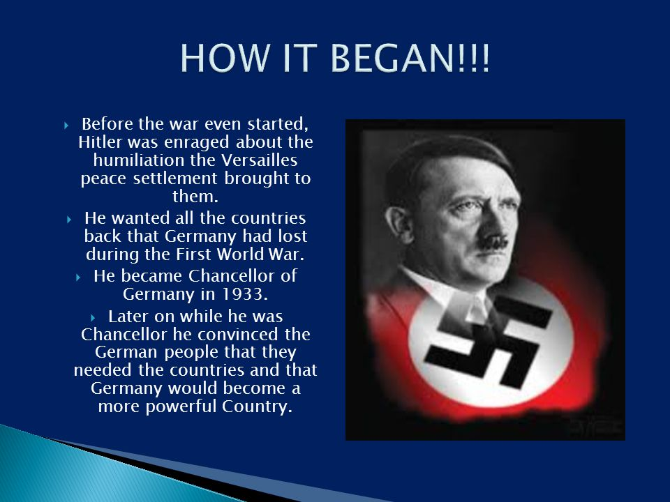  Before the war even started, Hitler was enraged about the humiliation the Versailles peace settlement brought to them.